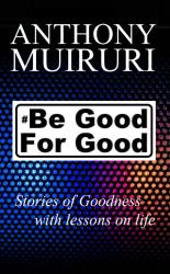Anthony Muiruri Author of Be Good For Good